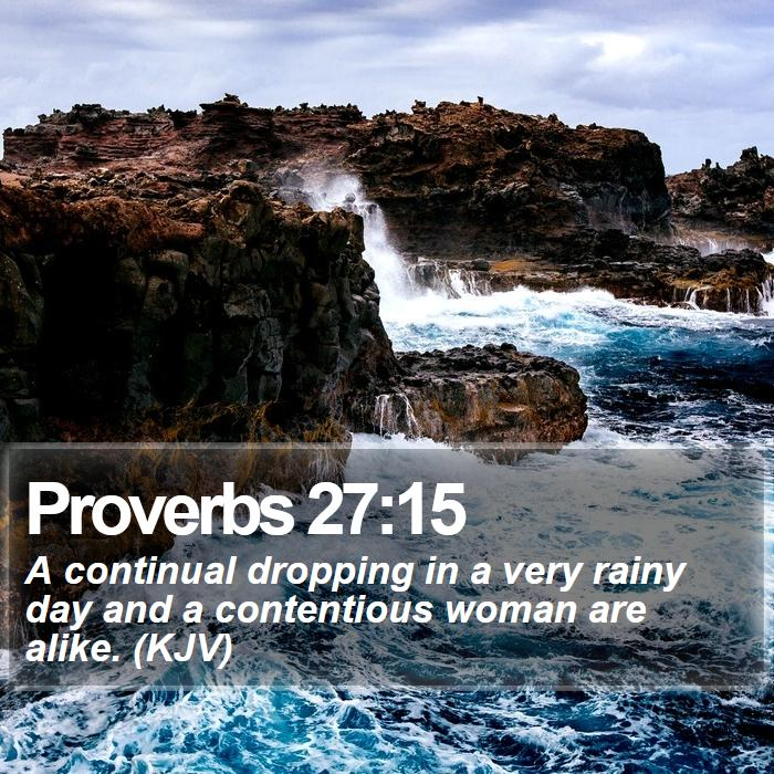 Proverbs 27:15 - A continual dropping in a very rainy day and a contentious woman are alike. (KJV)