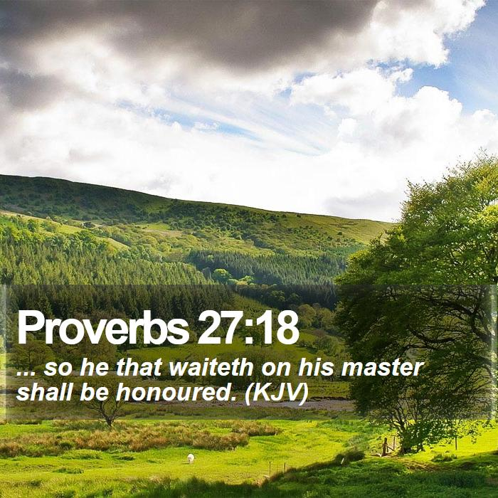 Proverbs 27:18 - ... so he that waiteth on his master shall be honoured. (KJV)