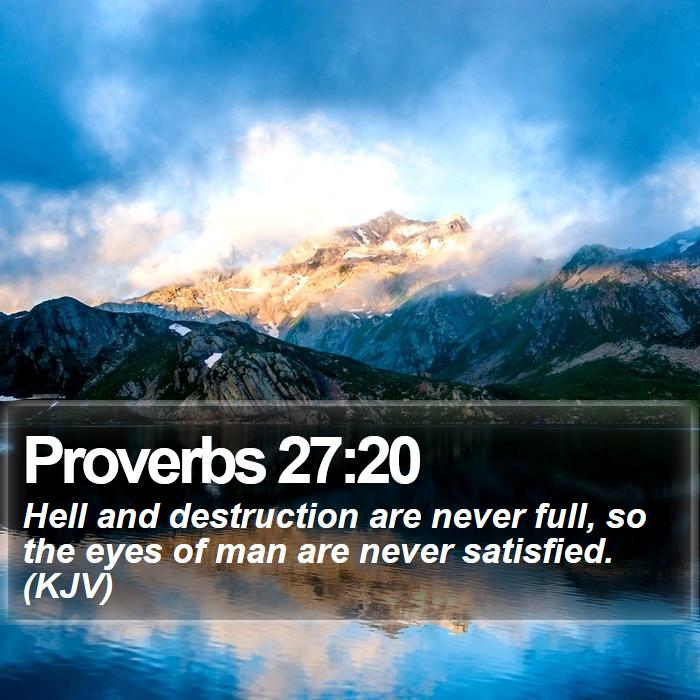 Proverbs 27:20 - Hell and destruction are never full, so the eyes of man are never satisfied. (KJV)