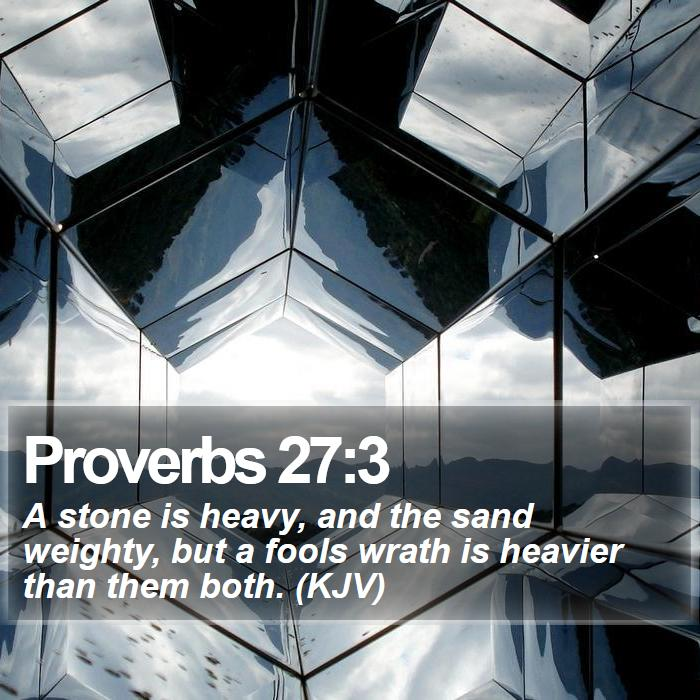 Proverbs 27:3 - A stone is heavy, and the sand weighty, but a fools wrath is heavier than them both. (KJV)