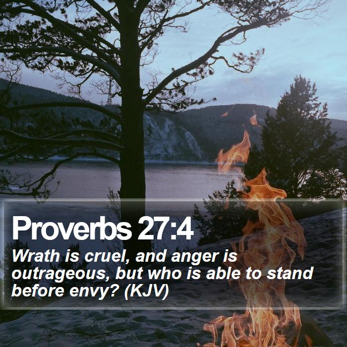 Proverbs 27:4 - Wrath is cruel, and anger is outrageous, but who is able to stand before envy? (KJV)