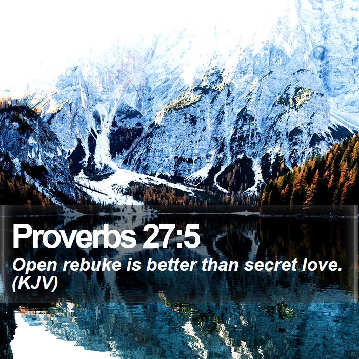 Proverbs 27:5 - Open rebuke is better than secret love. (KJV)