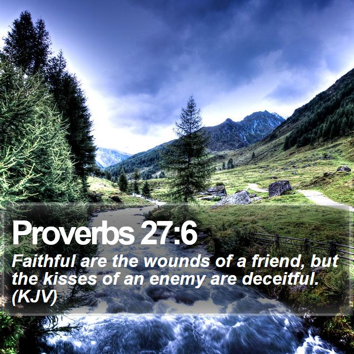 Proverbs 27:6 - Faithful are the wounds of a friend, but the kisses of an enemy are deceitful. (KJV)