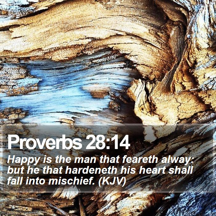 Proverbs 28:14 - Happy is the man that feareth alway: but he that hardeneth his heart shall fall into mischief. (KJV)