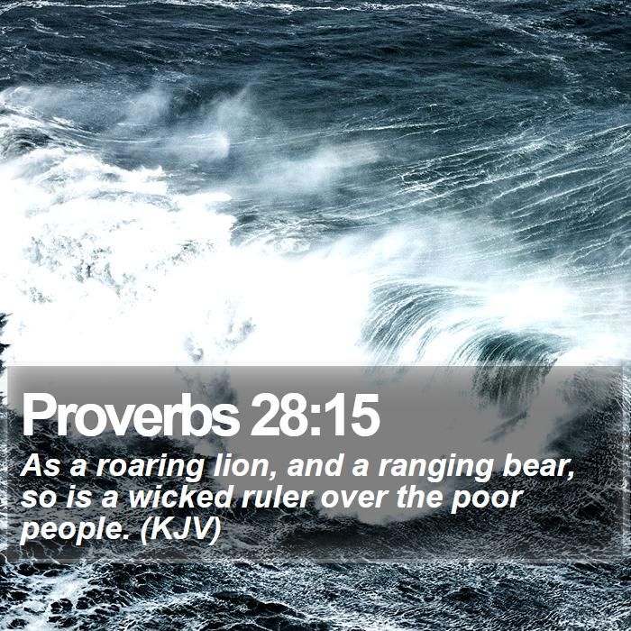 Proverbs 28:15 - As a roaring lion, and a ranging bear, so is a wicked ruler over the poor people. (KJV)