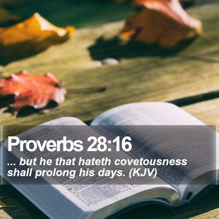 Proverbs 28:16 - ... but he that hateth covetousness shall prolong his days. (KJV)