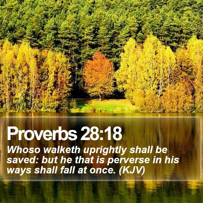 Proverbs 28:18 - Whoso walketh uprightly shall be saved: but he that is perverse in his ways shall fall at once. (KJV)