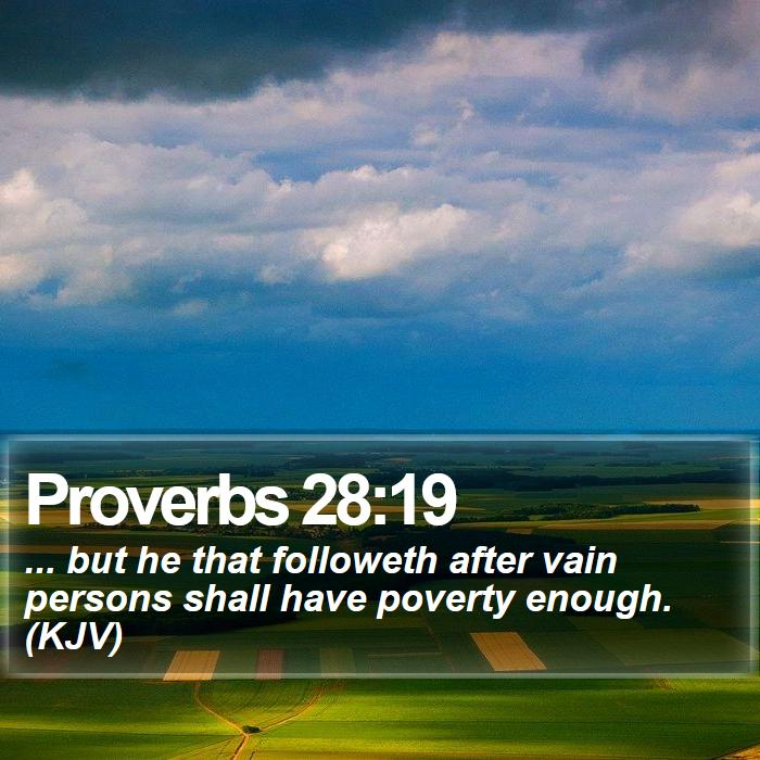 Proverbs 28:19 - ... but he that followeth after vain persons shall have poverty enough. (KJV)