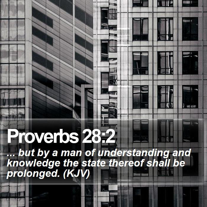 Proverbs 28:2 - ... but by a man of understanding and knowledge the state thereof shall be prolonged. (KJV)