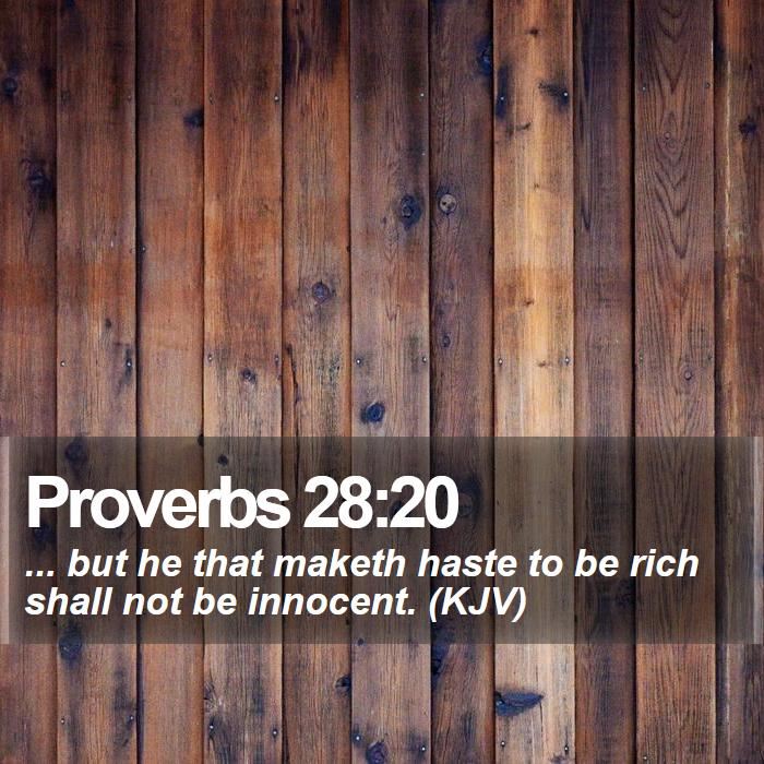 Proverbs 28:20 - ... but he that maketh haste to be rich shall not be innocent. (KJV)