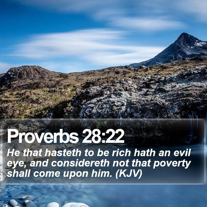 Proverbs 28:22 - He that hasteth to be rich hath an evil eye, and considereth not that poverty shall come upon him. (KJV)