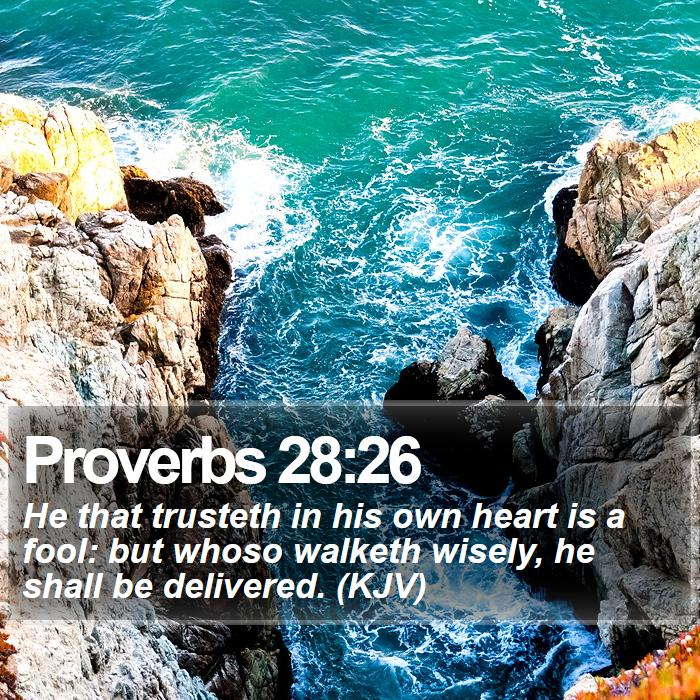 Proverbs 28:26 - He that trusteth in his own heart is a fool: but whoso walketh wisely, he shall be delivered. (KJV)