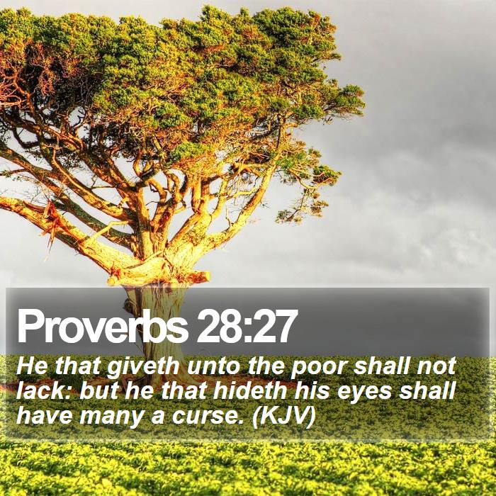 Proverbs 28:27 - He that giveth unto the poor shall not lack: but he that hideth his eyes shall have many a curse. (KJV)