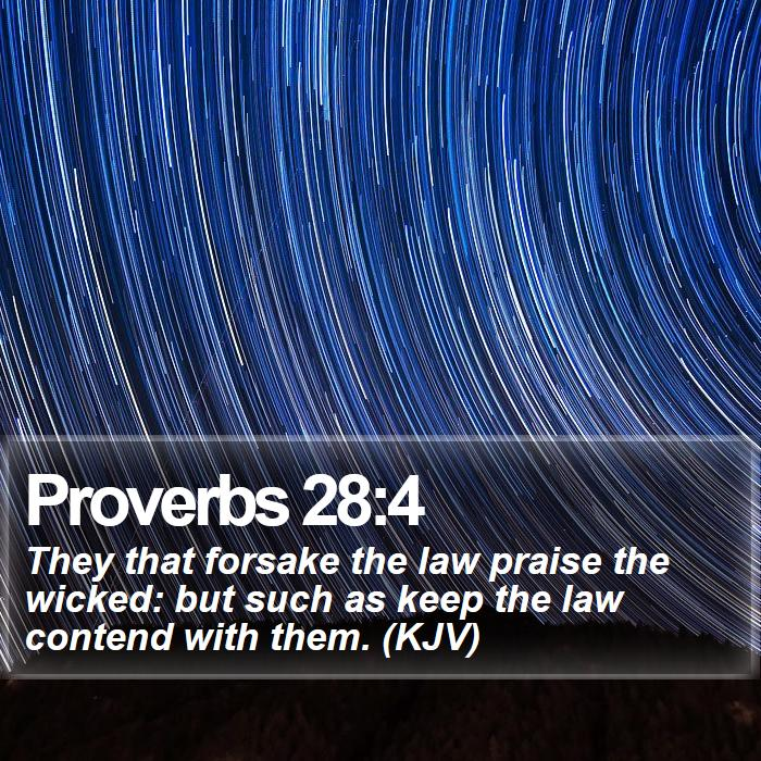 Proverbs 28:4 - They that forsake the law praise the wicked: but such as keep the law contend with them. (KJV)