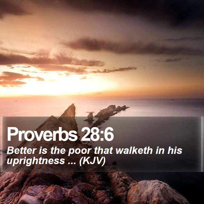 Proverbs 28:6 - Better is the poor that walketh in his uprightness ... (KJV)