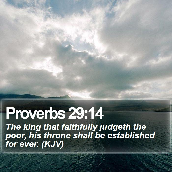 Proverbs 29:14 - The king that faithfully judgeth the poor, his throne shall be established for ever. (KJV)