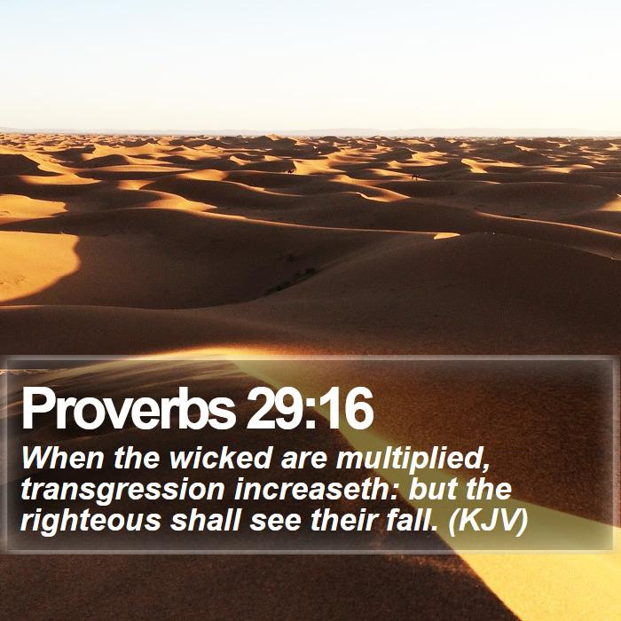 Proverbs 29:16 - When the wicked are multiplied, transgression increaseth: but the righteous shall see their fall. (KJV)