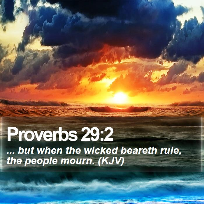 Proverbs 29:2 - ... but when the wicked beareth rule, the people mourn. (KJV)