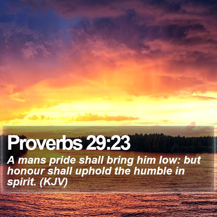 Proverbs 29:23 - A mans pride shall bring him low: but honour shall uphold the humble in spirit. (KJV)