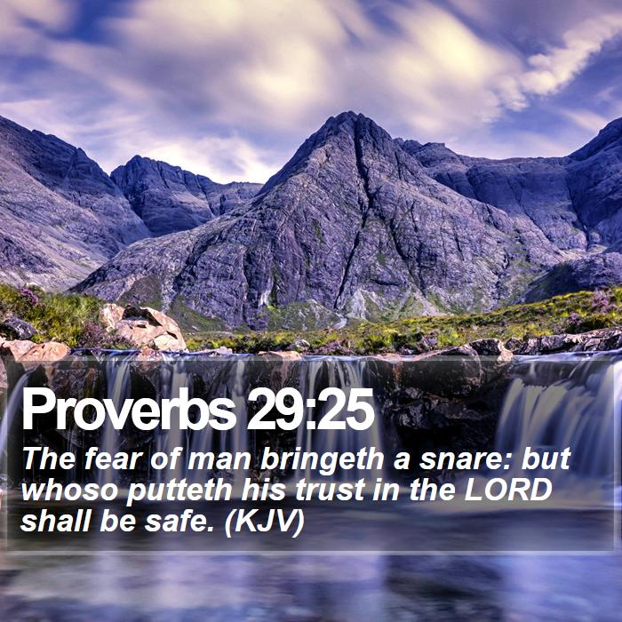Proverbs 29:25 - The fear of man bringeth a snare: but whoso putteth his trust in the LORD shall be safe. (KJV)