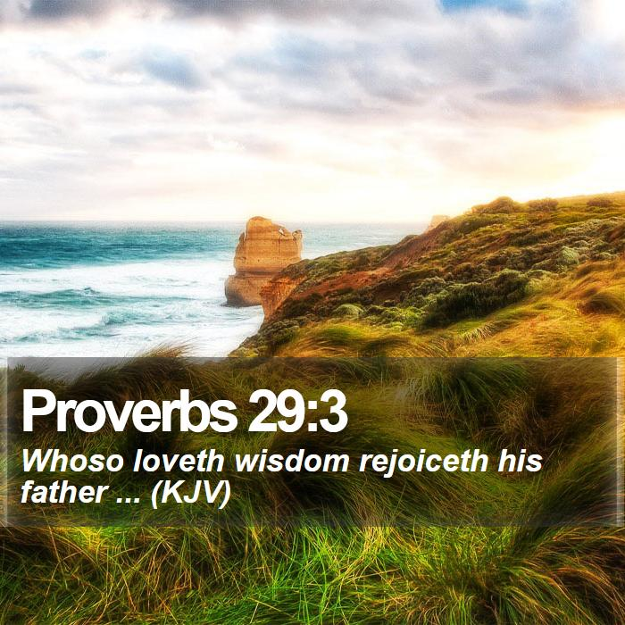 Proverbs 29:3 - Whoso loveth wisdom rejoiceth his father ... (KJV)