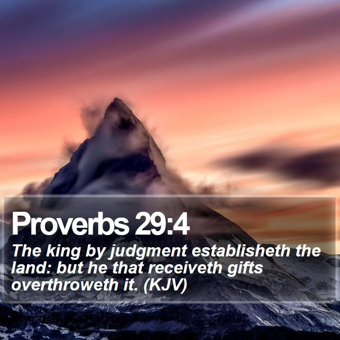Proverbs 29:4 - The king by judgment establisheth the land: but he that receiveth gifts overthroweth it. (KJV)