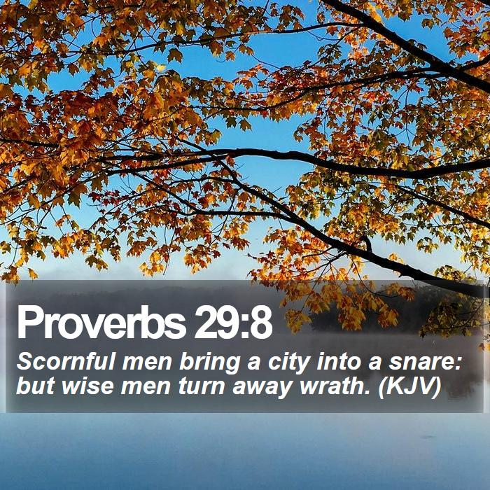 Proverbs 29:8 - Scornful men bring a city into a snare: but wise men turn away wrath. (KJV)