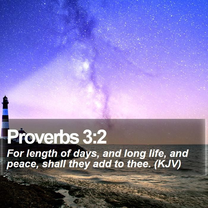 Proverbs 3:2 - For length of days, and long life, and peace, shall they add to thee. (KJV)