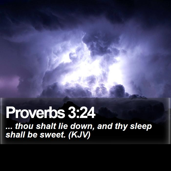 Proverbs 3:24 - ... thou shalt lie down, and thy sleep shall be sweet. (KJV)