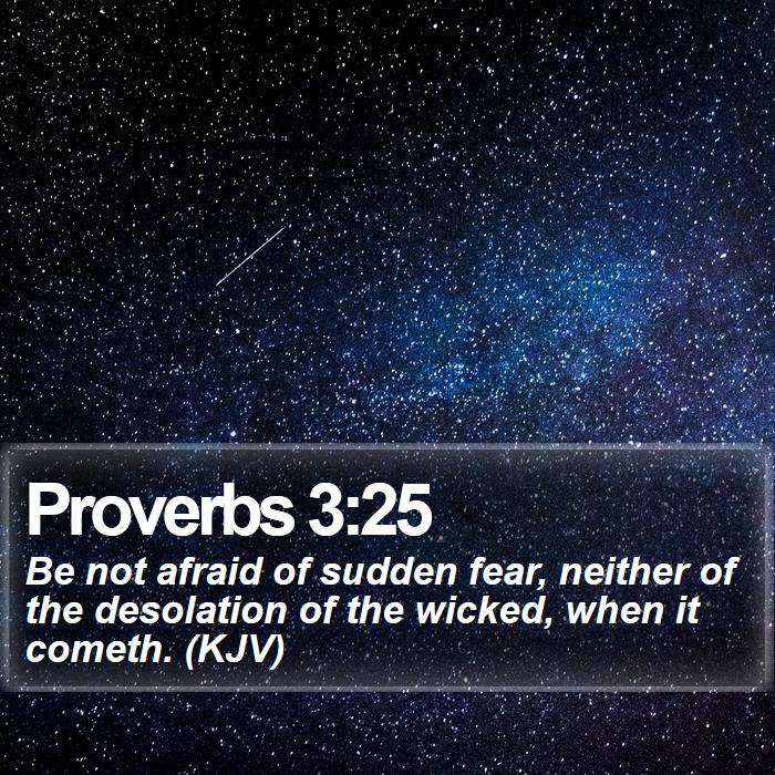 Proverbs 3:25 - Be not afraid of sudden fear, neither of the desolation of the wicked, when it cometh. (KJV)
