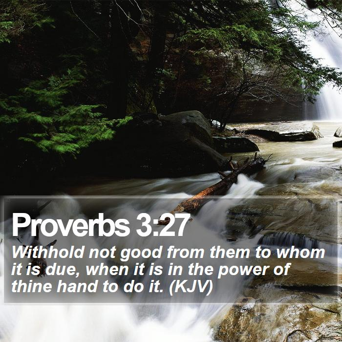 Proverbs 3:27 - Withhold not good from them to whom it is due, when it is in the power of thine hand to do it. (KJV)