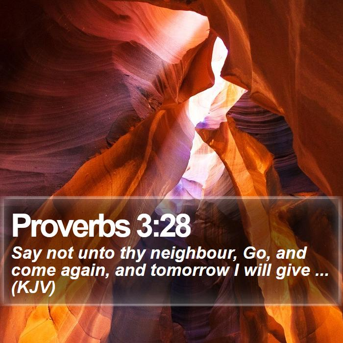 Proverbs 3:28 - Say not unto thy neighbour, Go, and come again, and tomorrow I will give ... (KJV)