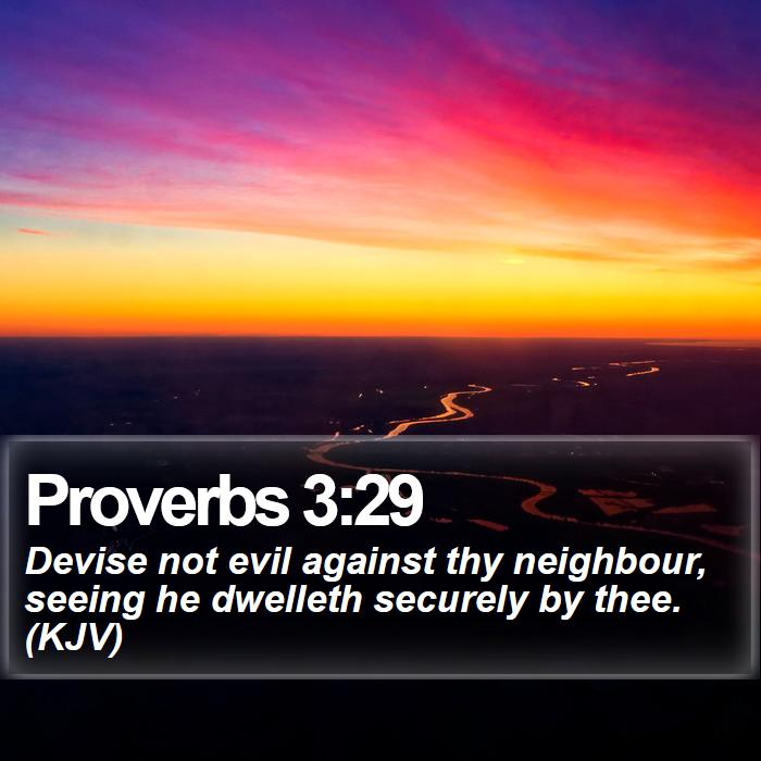 Proverbs 3:29 - Devise not evil against thy neighbour, seeing he dwelleth securely by thee. (KJV)