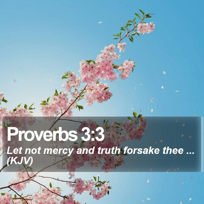 Proverbs 3:3 - Let not mercy and truth forsake thee ... (KJV)