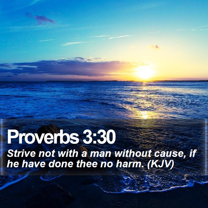 Proverbs 3:30 - Strive not with a man without cause, if he have done thee no harm. (KJV)