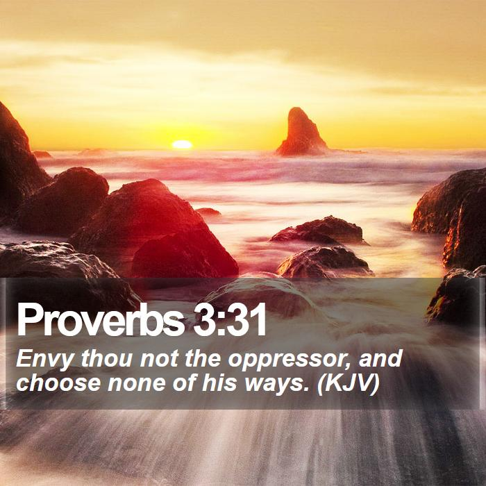 Proverbs 3:31 - Envy thou not the oppressor, and choose none of his ways. (KJV)