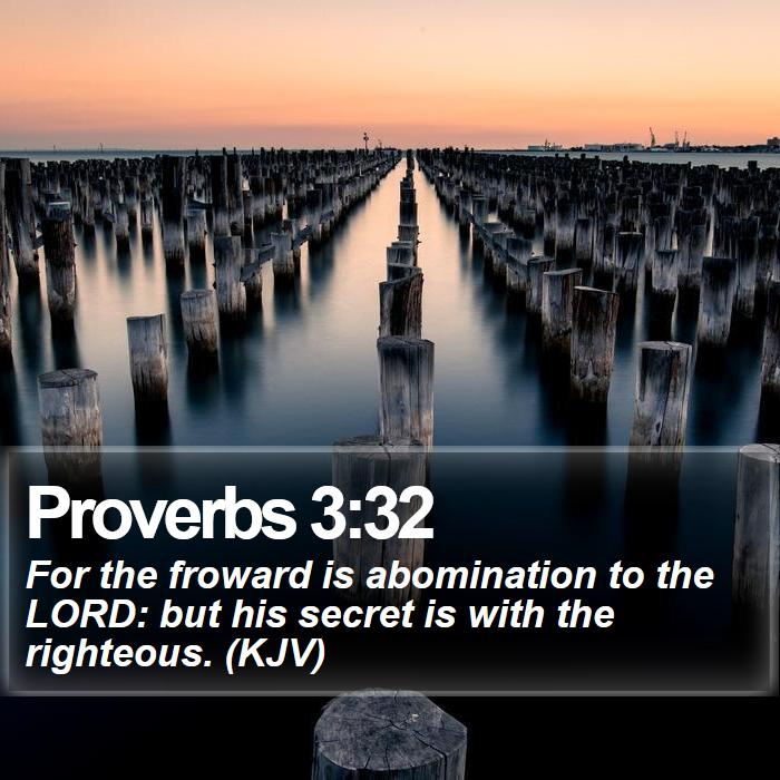 Proverbs 3:32 - For the froward is abomination to the LORD: but his secret is with the righteous. (KJV)
