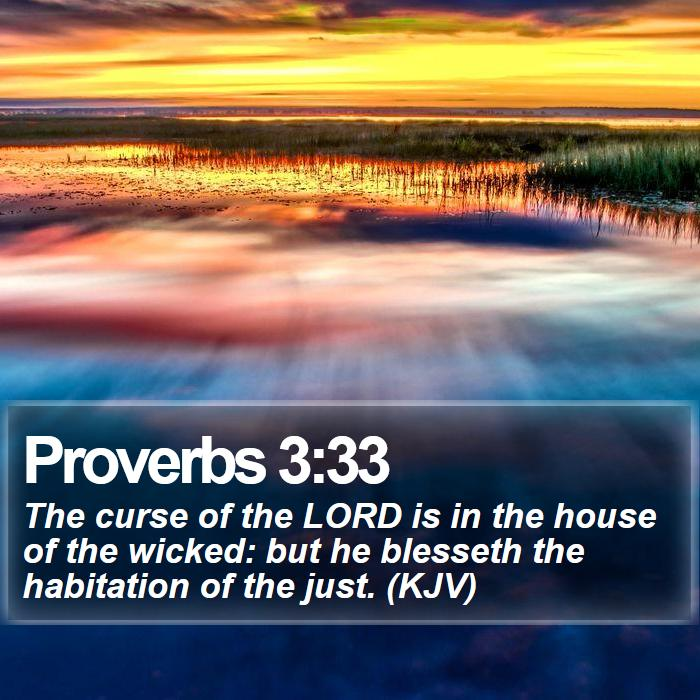 Proverbs 3:33 - The curse of the LORD is in the house of the wicked: but he blesseth the habitation of the just. (KJV)