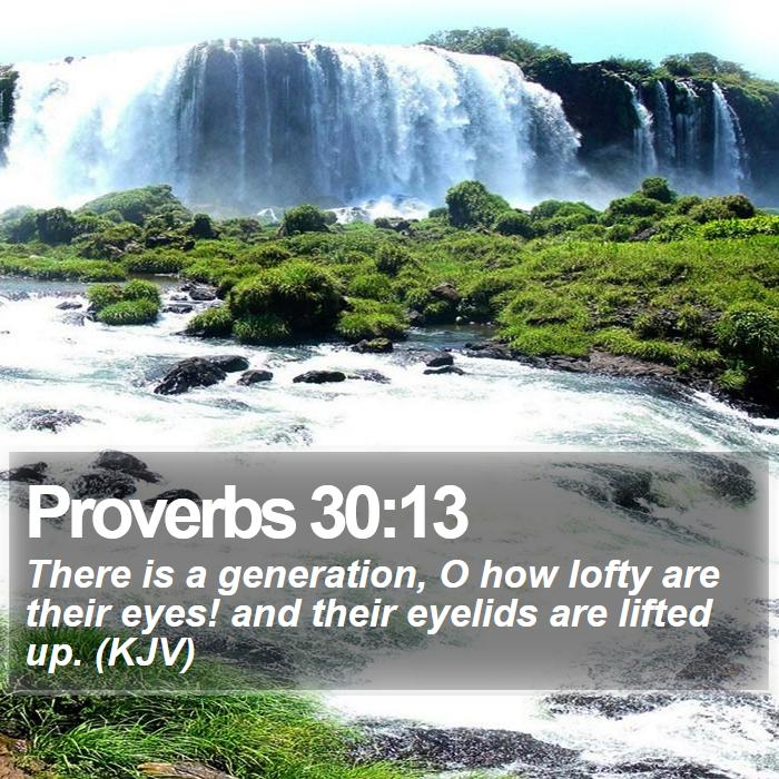Proverbs 30:13 - There is a generation, O how lofty are their eyes! and their eyelids are lifted up. (KJV)