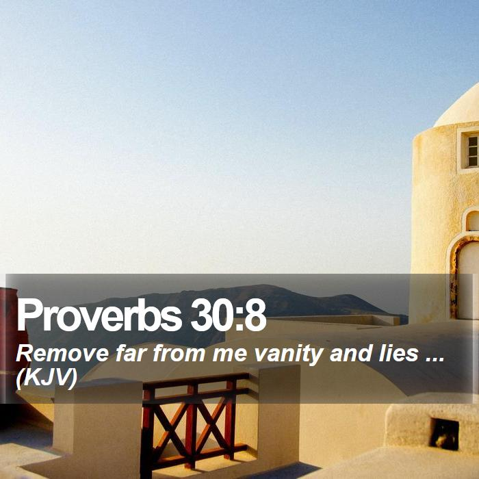 Proverbs 30:8 - Remove far from me vanity and lies ... (KJV)