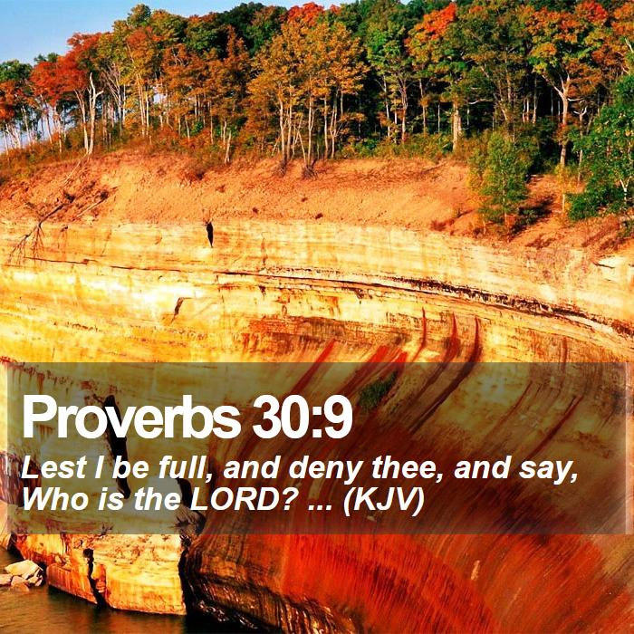 Proverbs 30:9 - Lest I be full, and deny thee, and say, Who is the LORD? ... (KJV)
