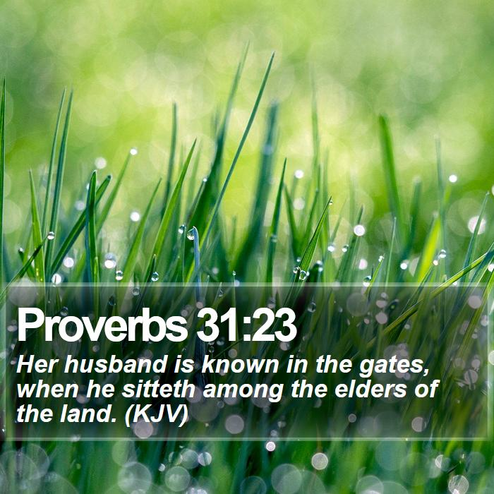 Proverbs 31:23 - Her husband is known in the gates, when he sitteth among the elders of the land. (KJV)