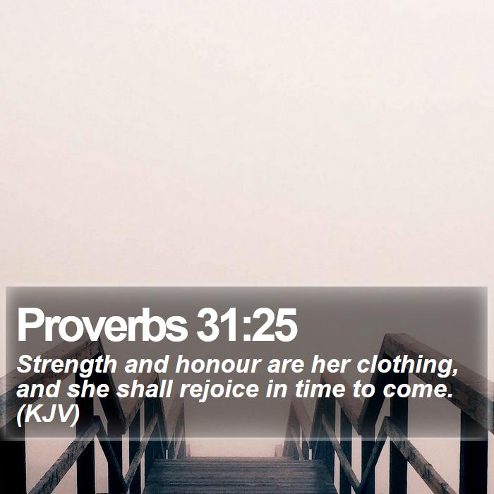 Proverbs 31:25 - Strength and honour are her clothing, and she shall rejoice in time to come. (KJV)