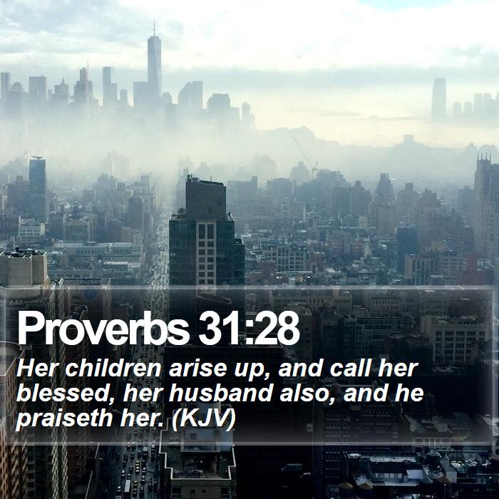 Proverbs 31:28 - Her children arise up, and call her blessed, her husband also, and he praiseth her. (KJV)