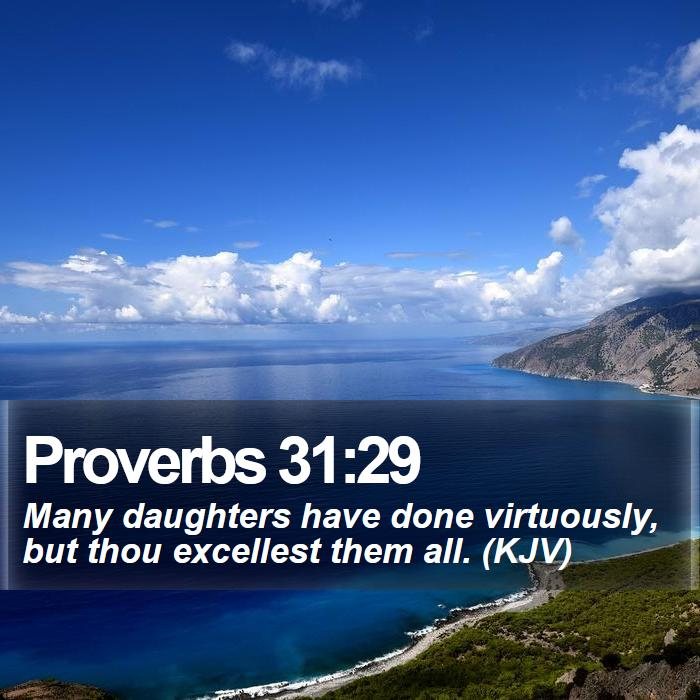 Proverbs 31:29 - Many daughters have done virtuously, but thou excellest them all. (KJV)