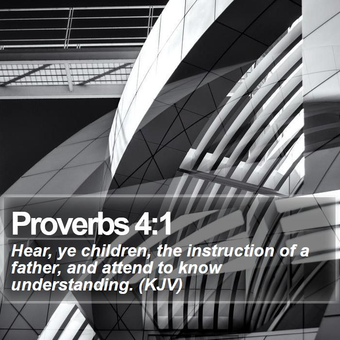 Proverbs 4:1 - Hear, ye children, the instruction of a father, and attend to know understanding. (KJV)