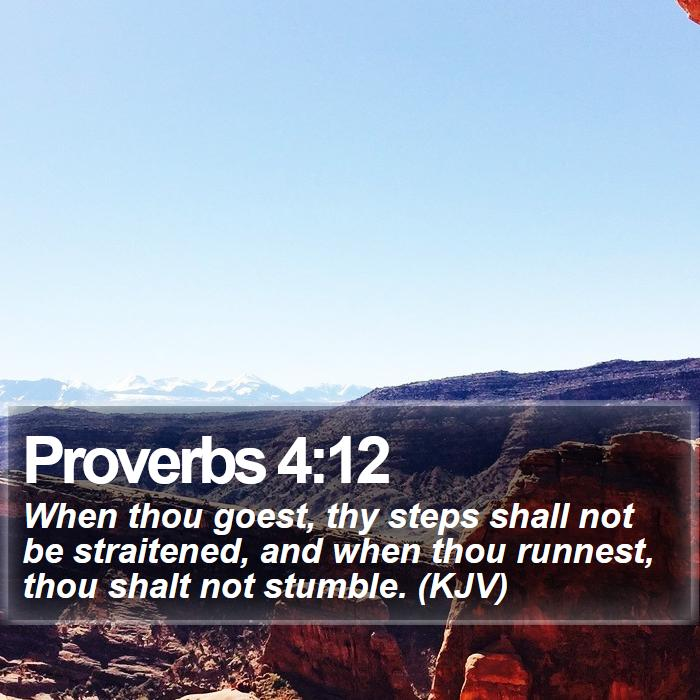 Proverbs 4:12 - When thou goest, thy steps shall not be straitened, and when thou runnest, thou shalt not stumble. (KJV)