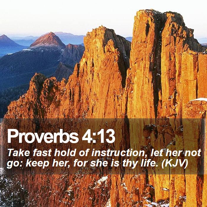 Proverbs 4:13 - Take fast hold of instruction, let her not go: keep her, for she is thy life. (KJV)