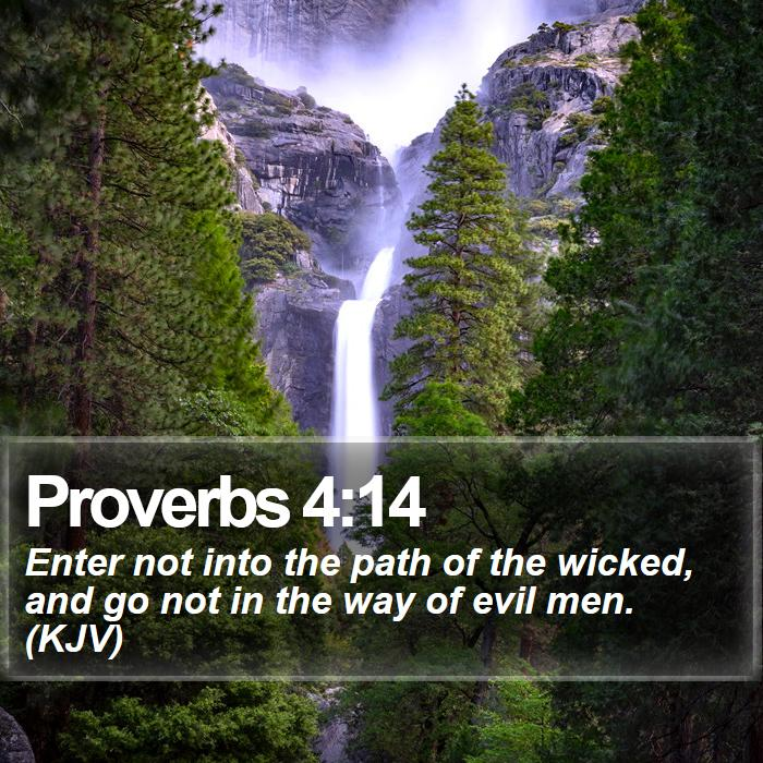 Proverbs 4:14 - Enter not into the path of the wicked, and go not in the way of evil men. (KJV)