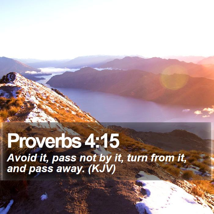 Proverbs 4:15 - Avoid it, pass not by it, turn from it, and pass away. (KJV)